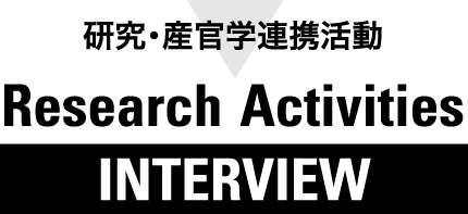 研究・産官学連携活動 Research Activities INTERVIEW